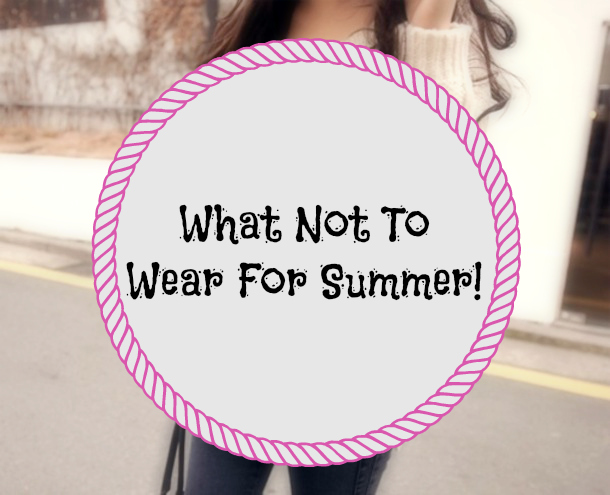 What Not To Wear For Summer!!